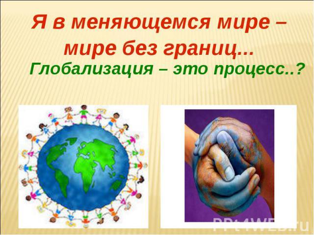 Я в меняющемся мире – мире без границ...Глобализация – это процесс..?