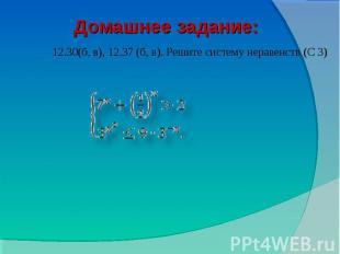 Домашнее задание: 12.30(б, в), 12.37 (б, в). Решите систему неравенств (С 3)