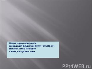 Презентацию подготовила заведующий библиотекой МОУ «СОШ № 10»Мамонова Нина Ивано