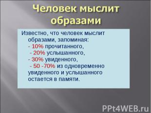Известно, что человек мыслит образами, запоминая:- 10% прочитанного, - 20% услыш