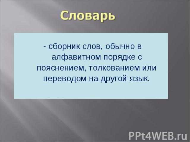 - сборник слов, обычно в алфавитном порядке с пояснением, толкованием или переводом на другой язык.