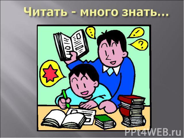 Читать - много знать…