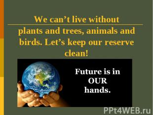 We can't live withoutplants and trees, animals and birds. Let's keep our reserve