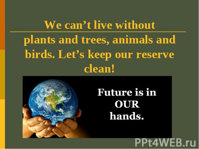 We can't live withoutplants and trees, animals and birds. Let's keep our reserve clean!