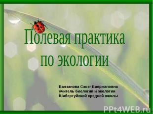 Полевая практика по экологииБанзанова Сэсэг Баяржаповнаучитель биологии и эколог