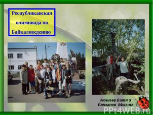 Республиканскаяолимпиада поБайкаловедению Аюшеев Витя и Банзанов Максим