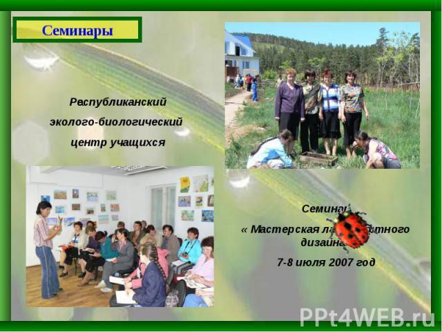 Семинар« Мастерская ландшафтного дизайна»7-8 июля 2007 годРеспубликанскийэколого-биологический центр учащихсяСеминары