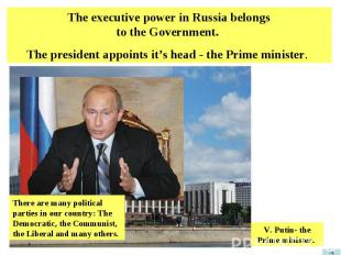 The executive power in Russia belongs to the Government. The president appoints