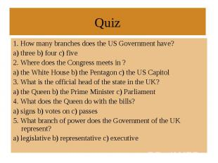 1. How many branches does the US Government have? a) three b) four c) five 2. Wh