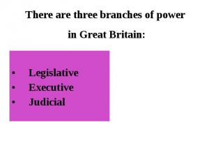 Legislative ExecutiveJudicial There are three branches of power in Great Britain