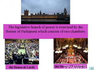 The legislative branch of power is exercised by the Houses of Parliament which c