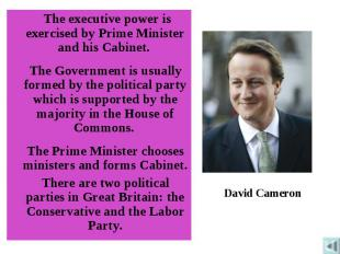 The executive power is exercised by Prime Minister and his Cabinet. The Governme