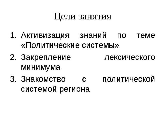 Цели занятияАктивизация знаний по теме «Политические системы»Закрепление лексического минимумаЗнакомство с политической системой региона