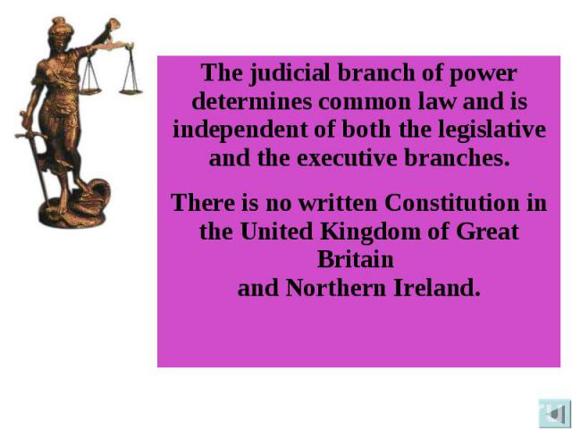 The judicial branch of power determines common law and is independent of both the legislative and the executive branches.There is no written Constitution in the United Kingdom of Great Britain and Northern Ireland.
