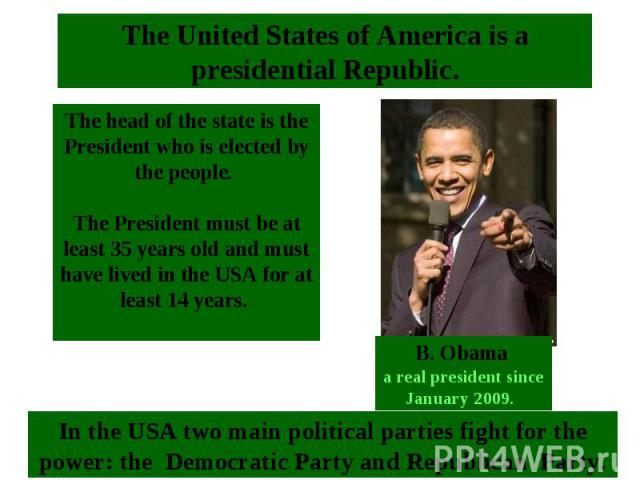 The head of the state is the President who is elected by the people. The President must be at least 35 years old and must have lived in the USA for at least 14 years. The United States of America is a presidential Republic.B. Obama a real president …
