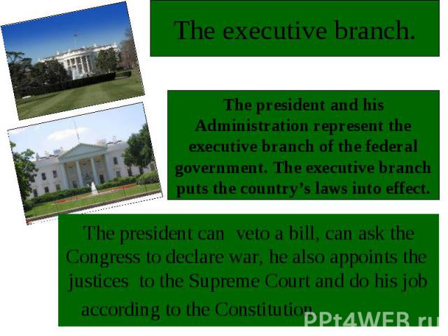 The executive branch.The president and his Administration represent the executive branch of the federal government. The executive branch puts the country's laws into effectThe president can veto a bill, can ask the Congress to declare war, he also a…