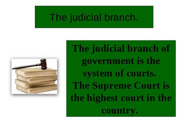 The judicial branch.The judicial branch of government is the system of courts. The Supreme Court is the highest court in the country.