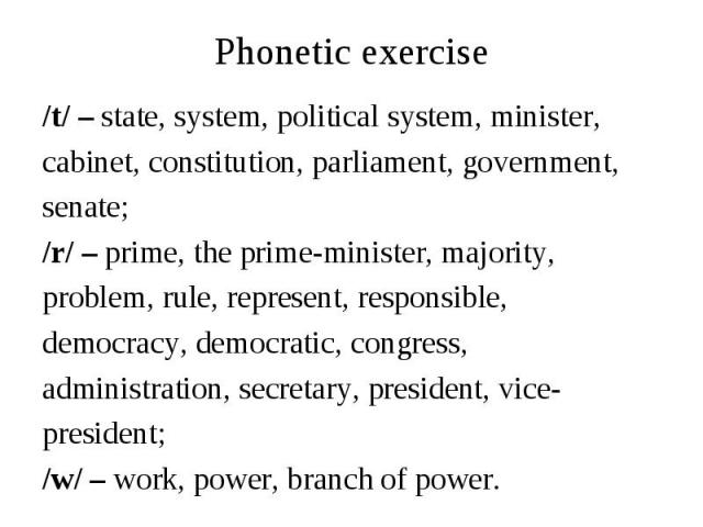 Phonetic exercise/t/ – state, system, political system, minister, cabinet, constitution, parliament, government, senate;/r/ – prime, the prime-minister, majority,problem, rule, represent, responsible, democracy, democratic, congress, administration,…