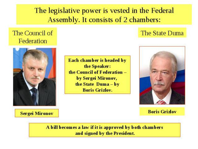 The legislative power is vested in the Federal Assembly. It consists of 2 chambers:The Council of FederationEach chamber is headed by the Speaker: the Council of Federation – by Sergei Mironov, the State Duma – by Boris Grizlov. The State DumaA bill…