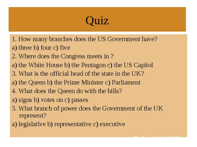 1. How many branches does the US Government have? a) three b) four c) five 2. Where does the Congress meets in ?a) the White House b) the Pentagon c) the US Capitol 3. What is the official head of the state in the UK?a) the Queen b) the Prime Minist…