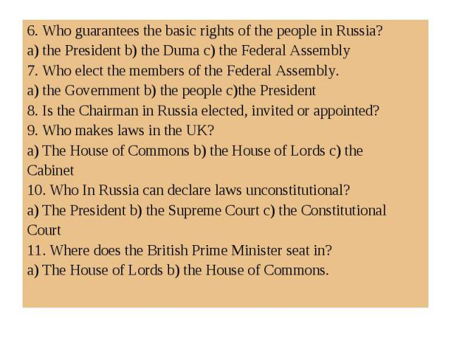 6. Who guarantees the basic rights of the people in Russia?a) the President b) the Duma c) the Federal Assembly7. Who elect the members of the Federal Assembly. a) the Government b) the people c)the President8. Is the Chairman in Russia elected, inv…