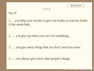 Say if:… you help your teacher to give out books or exercise books if she needs