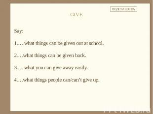 Say: … what things can be given out at school.…what things can be given back.… w