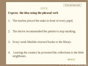 Express the idea using the phrasal verbThe teacher placed the tasks in front of