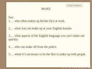 Say: … who often makes up his/her face at work.… what you can make up at your En