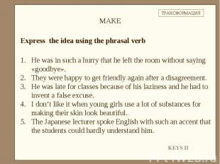 Express the idea using the phrasal verbHe was in such a hurry that he left the r