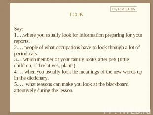 Say: …where you usually look for information preparing for your reports.… people