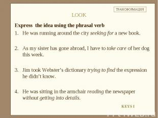Express the idea using the phrasal verbHe was running around the city seeking fo