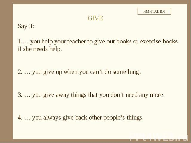 Say if:… you help your teacher to give out books or exercise books if she needs help. … you give up when you can't do something. … you give away things that you don't need any more. … you always give back other people's things.