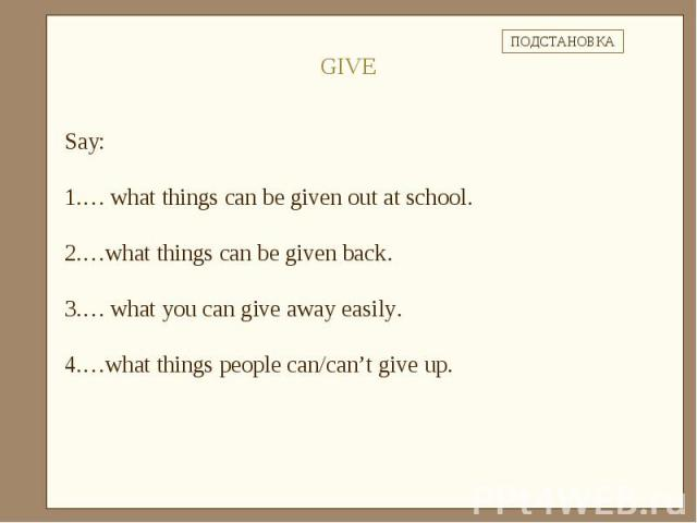 Say: … what things can be given out at school.…what things can be given back.… what you can give away easily.…what things people can/can't give up.