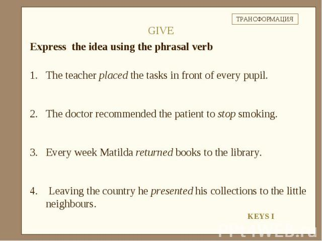 Express the idea using the phrasal verbThe teacher placed the tasks in front of every pupil.The doctor recommended the patient to stop smoking.Every week Matilda returned books to the library. Leaving the country he presented his collections to the …