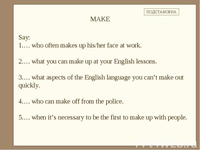 Say: … who often makes up his/her face at work.… what you can make up at your English lessons.… what aspects of the English language you can't make out quickly.… who can make off from the police.… when it's necessary to be the first to make up with …