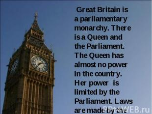Great Britain is a parliamentary monarchy. There is a Queen and the Parliament.