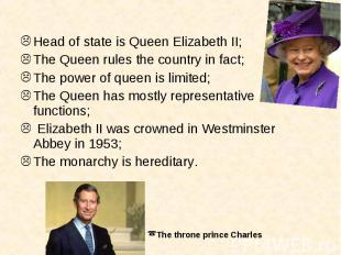 Head of state is Queen Elizabeth II;The Queen rules the country in fact;The powe