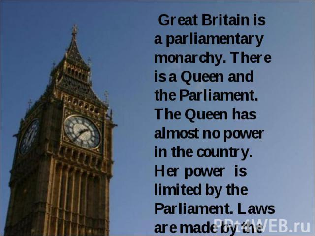 Great Britain is a parliamentary monarchy. There is a Queen and the Parliament. The Queen has almost no power in the country. Her power is limited by the Parliament. Laws are made by the Parliament.