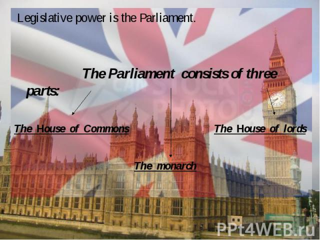 Legislative power is the Parliament. The Parliament consists of three parts:The Нouse of CommonsThe Нouse of lordsThe monarch