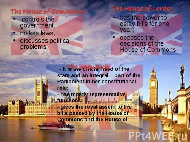 - It is the official head of the state and an integral part of the Parliament in her constitutional role; - has mostly representative functions;- gives the royal assent to the bills passed by the House of Commons and the House of Lords.The monarch:T…