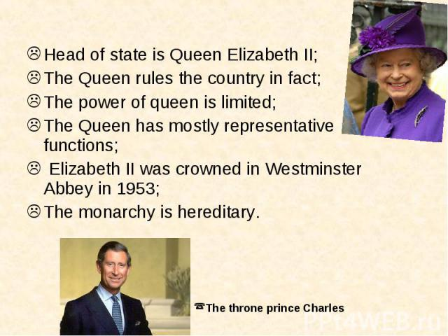 Head of state is Queen Elizabeth II;The Queen rules the country in fact;The power of queen is limited;The Queen has mostly representative functions; Elizabeth II was crowned in Westminster Abbey in 1953;The monarchy is hereditary.