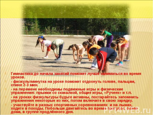 Гимнастика до начала занятий поможет лучше заниматься во время уроков.- физкультминутка на уроке поможет отдохнуть голове, пальцам, спине 2-3 мин.- на перемене необходимы подвижные игры и физические упражнения: прыжки со скакалкой, общие игры, «Руче…