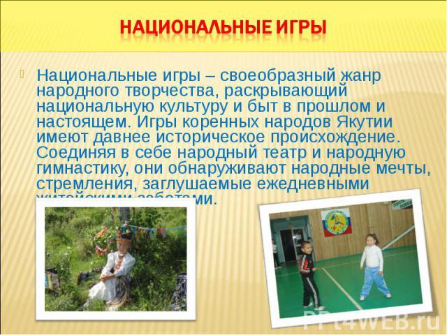 Национальные игры – своеобразный жанр народного творчества, раскрывающий национальную культуру и быт в прошлом и настоящем. Игры коренных народов Якутии имеют давнее историческое происхождение. Соединяя в себе народный театр и народную гимнастику, о…