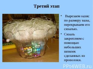 Третий этап Вырезаем оазис по размеру вазы, перекрываем его сизалью. Сизаль закр