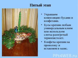 Пятый этап Украшаем композицию бусами и конфетами. Бусы крепим любым универсальн