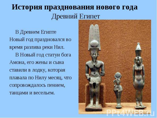 История празднования нового года Древний Египет В Древнем Египте Новый год праздновался во время разлива реки Нил. В Новый год статуи бога Амона, его жены и сына ставили в лодку, которая плавала по Нилу месяц, что сопровождалось пением, танцами и ве…