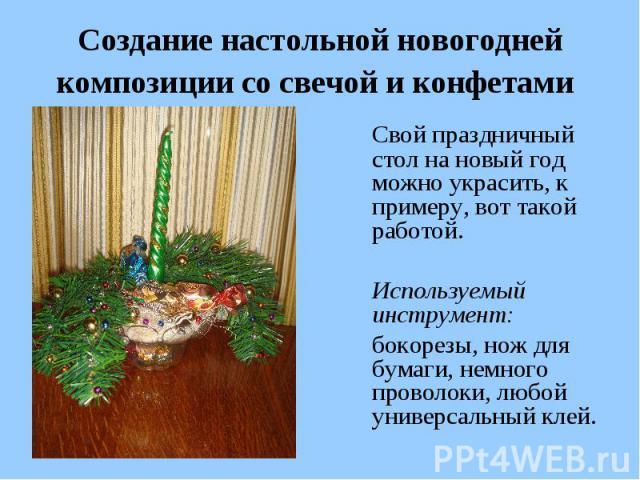 Создание настольной новогодней композиции со свечой и конфетами Свой праздничный стол на новый год можно украсить, к примеру, вот такой работой. Используемый инструмент: бокорезы, нож для бумаги, немного проволоки, любой универсальный клей.