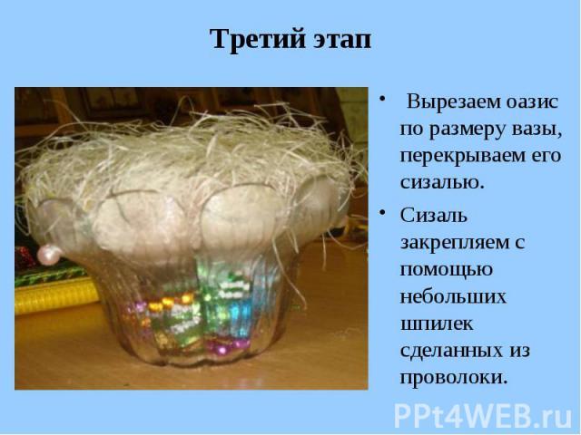 Третий этап Вырезаем оазис по размеру вазы, перекрываем его сизалью. Сизаль закрепляем с помощью небольших шпилек сделанных из проволоки.