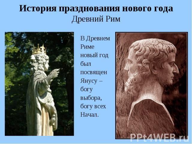 История празднования нового года Древний Рим В Древнем Риме новый год был посвящен Янусу – богу выбора, богу всех Начал.